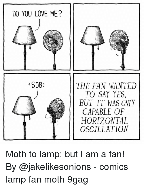 9gag, Love, and Memes: DO YOU LOVE ME?  SOB  THE FAN WANTED  TO SAY YES,  BUT IT WAS ONLY  CAPABLE OF  HORIZONTAL  OSCILLATION Moth to lamp: but I am a fan!⠀ By @jakelikesonions⠀ -⠀ comics lamp fan moth 9gag