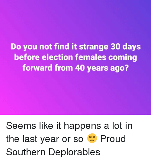 Memes, Proud, and 🤖: Do you not find it strange 30 days  before election females coming  forward from 40 years ago? Seems like it happens a lot in the last year or so 😒 Proud Southern Deplorables