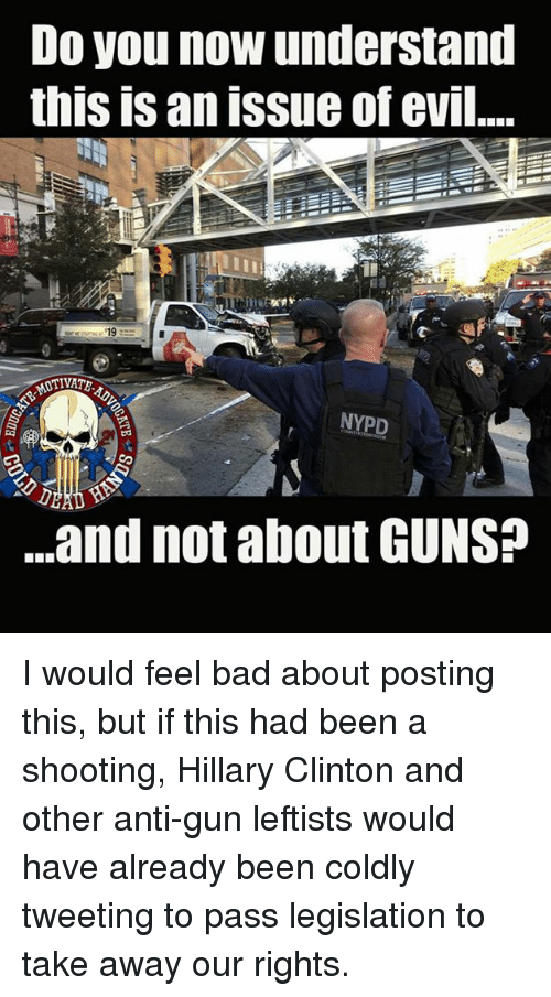 Bad, Guns, and Hillary Clinton: Do you now understand  this is an issue of evil.  NYPD  .and not about GUNS I would feel bad about posting this, but if this had been a shooting, Hillary Clinton and other anti-gun leftists would have already been coldly tweeting to pass legislation to take away our rights.