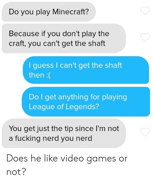 League of Legends, Minecraft, and Nerd: Do you play Minecraft?  Because if you don't play the  craft, you can't get the shaft  guess I can't get the shaft  then:(  Do I get anything for playing  League of Legends?  You get just the tip since I'm not  a fucking nerd you nerd Does he like video games or not?