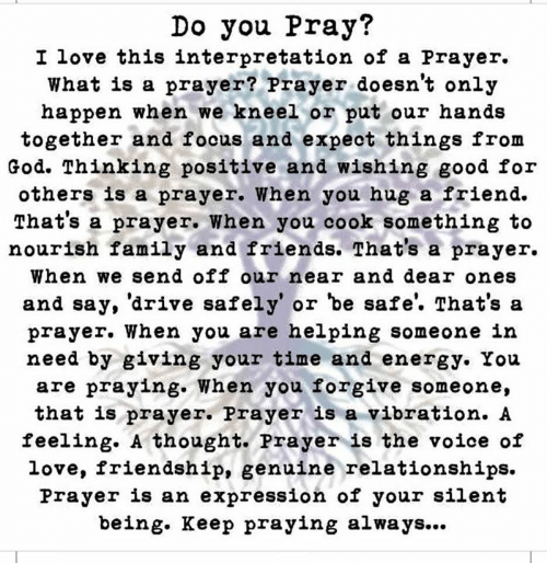 Energy, Family, and Friends: Do you Pray?  I love this interpretation of a Prayer.  What is a prayer? Prayer doesn't only  happen when we kneel or put our hands  together and focus and expeot things from  God. Thinking positive and wishing good for  others is a prayer. when you hug a friend.  That's a prayer. When you cook something to  nourish family and friends. That's a praver.  When we send off our near and dear ones  and say, 'drive safely' or be safe'. That's sa  prayer. When you are helping someone in  need by giving your time and energy. You  are praying. When you forgive someone,  that is prayer. Prayer is a vibration. A  feeling. A thought. Prayer is the voice of  love, friendship, genuine relationships.  Prayer is an expression of your silent  being. Keep praying always...