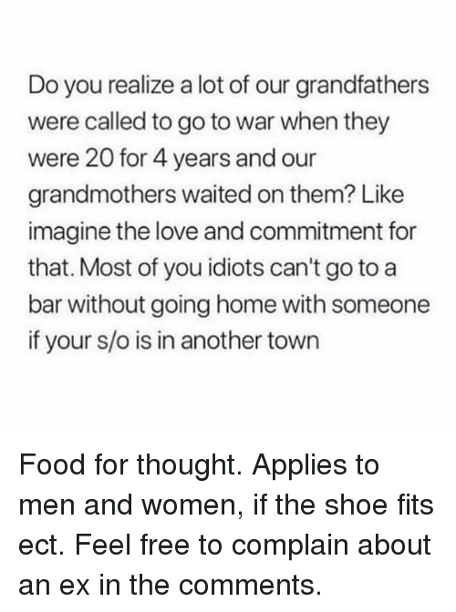 Food, Love, and Memes: Do you realize a lot of our grandfathers  were called to go to war when they  were 20 for 4 years and our  grandmothers waited on them? Like  imagine the love and commitment for  that. Most of you idiots can't go to a  bar without going home with someone  if your s/o is in another town Food for thought. Applies to men and women, if the shoe fits ect. Feel free to complain about an ex in the comments.