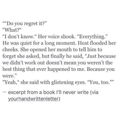 """Regret, Yeah, and Work: """"""""Do you regret it?'""""  """"What?""""  """"I don't know."""" Her voice shook. """"Everything.""""  He was quiet for a long moment. Heat flooded her  cheeks. She opened her mouth to tell him to  forget she asked, but finally he said, """"Just because  we didn't work out doesn't mean you weren't the  best thing that ever happened to me. Because you  were.""""  """"Yeah,"""" she said with glistening eyes. """"You, too.""""""""  excerpt from a book I'll never write (via  yourhandwrittenletter)"""