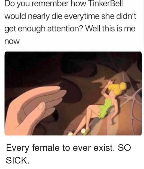 Memes, Tinkerbell, and Sick: Do you remember how TinkerBell  would nearly die everytime she didn't  get enough attention? Well this is me  now Every female to ever exist. SO SICK.