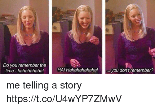 Time, Girl Memes, and Remember: Do you remember the  time hahahahaha!  HA! Hahahahahaha!  you don't remember? me telling a story https://t.co/U4wYP7ZMwV