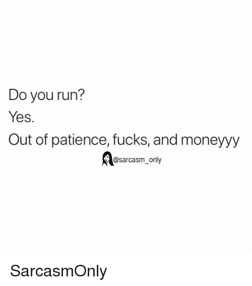 Funny, Memes, and Run: Do you run?  Yes.  Out of patience, fucks, and moneyyy  @sarcasm_only SarcasmOnly