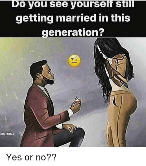Memes, 🤖, and Yes: Do you see yourself Still  getting married in this  generation? Yes or no??