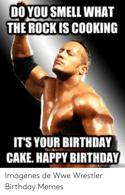 Do You Smell What The Rock Is Cooking It S Your Birthday Cake