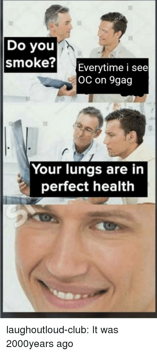 9gag, Club, and Tumblr: Do you  smoke?  Everytime i see  OC on 9gag  Your lungs are in  perfect health laughoutloud-club:  It was 2000years ago