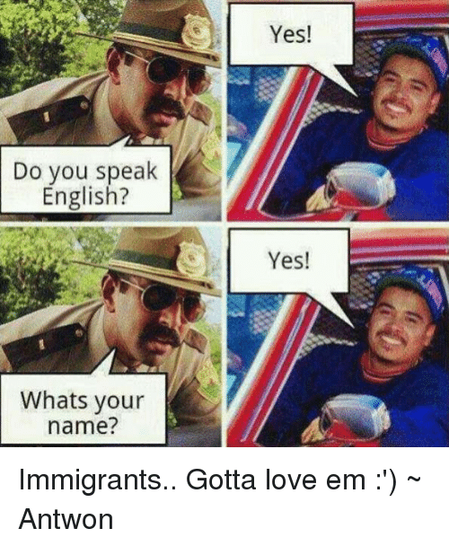 Do You Speak English? Whats Your Name? Yes! Yes! Immigrants Gotta