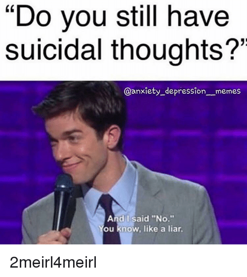 "Memes, Anxiety, and Depression: ""Do you still have  Suicidal thoughts?  @anxiety_depression_ _memes  And I said ""No.""  ou know, like a liar"