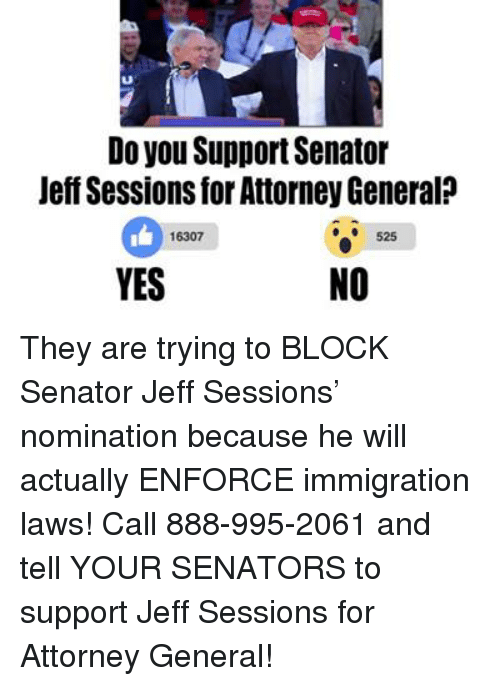 Memes, Immigration, and Generalization: Do you Support Senator  Jeff Sessions for Attorney General  16307  525  YES  NO They are trying to BLOCK Senator Jeff Sessions' nomination because he will actually ENFORCE immigration laws!  Call 888-995-2061 and tell YOUR SENATORS to support Jeff Sessions for Attorney General!