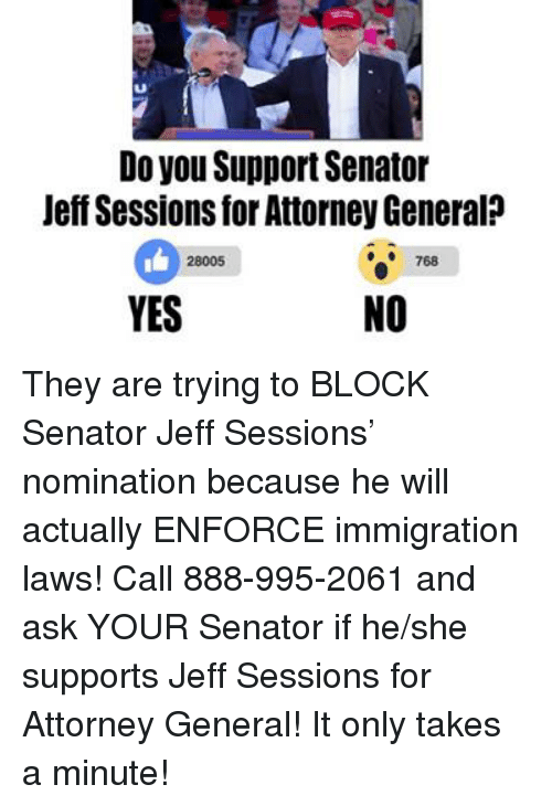 Memes, Immigration, and Generalization: Do you SupportSenator  Jeff Sessions for Attorney General  28005  YES  NO They are trying to BLOCK Senator Jeff Sessions' nomination because he will actually ENFORCE immigration laws!  Call 888-995-2061 and ask YOUR Senator if he/she supports Jeff Sessions for Attorney General! It only takes a minute!