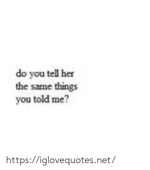 Her, Net, and You: do you tell her  the same things  you told me? https://iglovequotes.net/