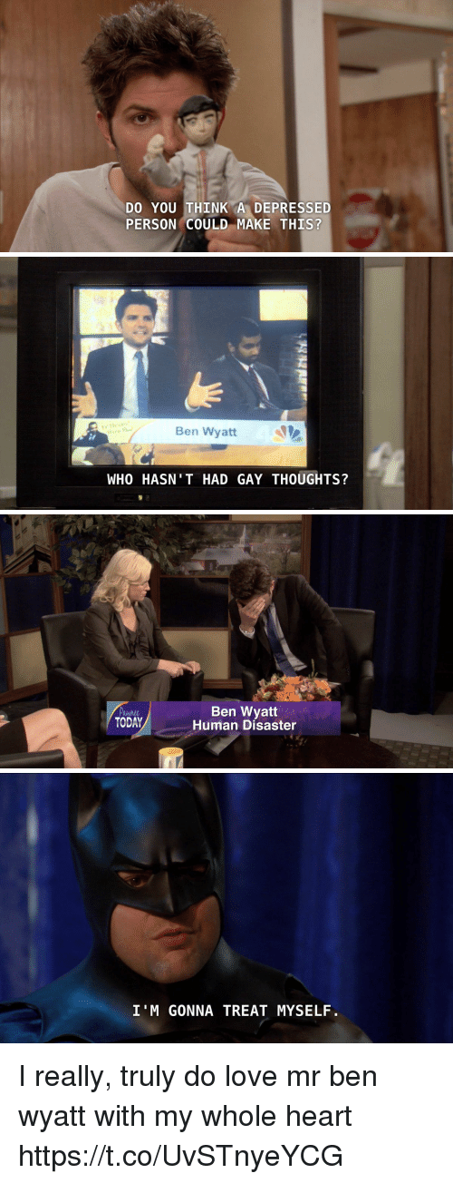 Ben Wyatt, Funny, and Love: DO YOU THINK A DEPRESSED  PERSON COULD MAKE THIS?   Ben Wyatt  WHO HASN T HAD GAY THOUGHTS?   Pawhl  TODAY  Ben Wyatt  Human Disaster   I'M GONNA TREAT MYSELF. I really, truly do love mr ben wyatt with my whole heart https://t.co/UvSTnyeYCG