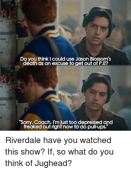 Memes, Sorry, and Ups: Do you think I could use Jason Blossom's  death as an excuse to get out of P.E?  PRIMESCENES  Sorry, Coach, I'm just too depressed and  freaked out right now to do pul-ups. Riverdale have you watched this show? If, so what do you think of Jughead?