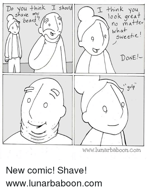 Beard, Memes, and 🤖: Do you think I should  I think you  shave my  beard  You  look great  no matfer  what  dr-  9Qsweetie  DONE  gulp  www.lunarbaboon.Com New comic! Shave! www.lunarbaboon.com
