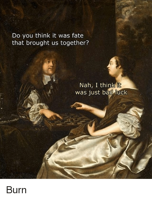 Bad, Classical Art, and Fate: Do you think it was fate  that brought us together?  Nah, I think it  was just bad luck Burn