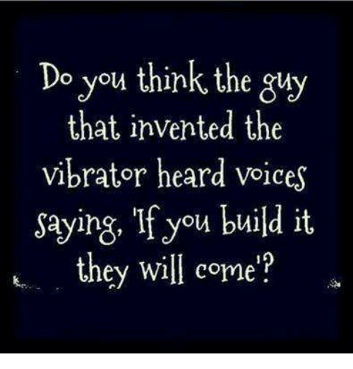 Vibrator, Will, and Think: Do you think the gy  that invented the  vibrator heard voices  saying, If you build it  they will come?