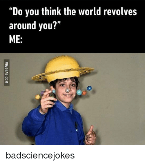 When World Revolves Around You Its >> Do You Think The World Revolves Around You Me Badsciencejokes
