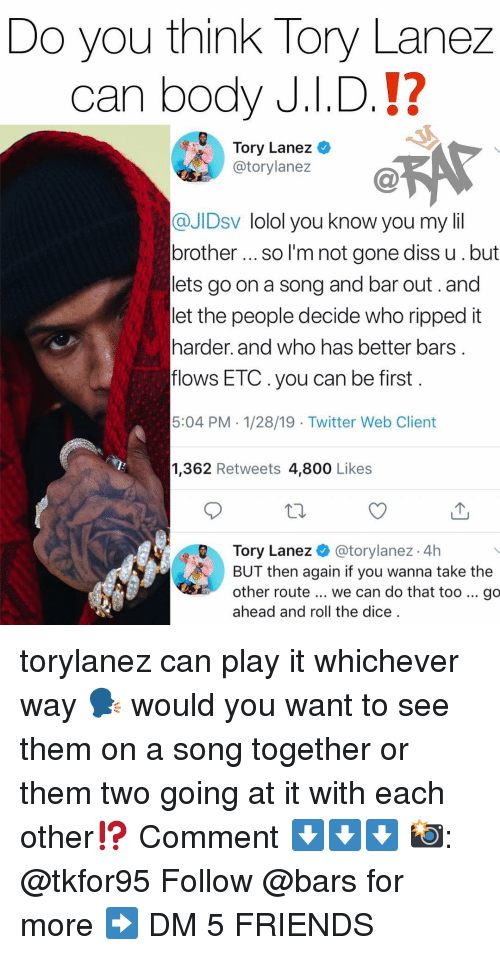 Diss, Friends, and Memes: Do you think Tory Lanez  can body J.I.D.!?  Tory Lanez  @torylanez  @JIDsv lolol you know you my lil  brother so I'm not gone diss u.but  lets go on a song and bar out.and  let the people decide who ripped it  harder. and who has better bars  flows ETC.you can be first  5:04 PM. 1/28/19 - Twitter Web Client  1,362 Retweets 4,800 Like:s  Tory Lanez@torylanez 4h  BUT then again if you wanna take the  other route... we can do that too go  ahead and roll the dice torylanez can play it whichever way 🗣 would you want to see them on a song together or them two going at it with each other⁉️ Comment ⬇️⬇️⬇️ 📸: @tkfor95 Follow @bars for more ➡️ DM 5 FRIENDS