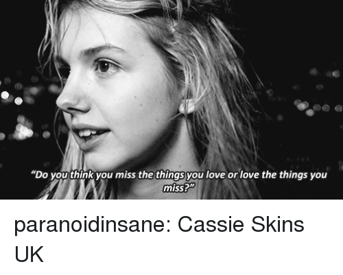 "Love, Tumblr, and Blog: ""Do you think you miss the things you love or love the things you  miss?"" paranoidinsane: Cassie Skins UK"