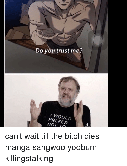 Do You Trust Me Would Prefer Not To Cant Wait Till The Bitch Dies