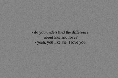 Love, Yeah, and I Love You: -do you understand the difference  about like and love?  - yeah, you like me. I love you.