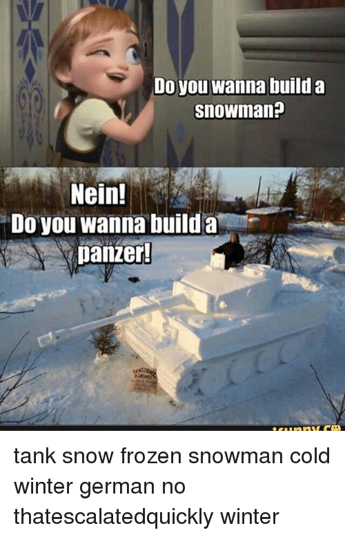 Do You Wanna Build a Snowman, Frozen, and Memes: Do you wanna build a  Snowman?  Nein!  Do you wanna build a  panzer! tank snow frozen snowman cold winter german no thatescalatedquickly winter