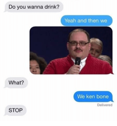 Bones, Drinking, and Ken: Do you wanna drink?  Yeah and then we  What?  We ken bone  Delivered  STOP