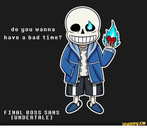Do You Wanna Have a Bad Time? FINAL BOSS SAHS LUNDER TALE Ifunnyco