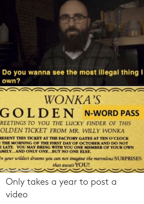 Willy Wonka, Video, and Word: Do you wanna see the most illegal thing I  own?  WONKA'S  GOLDEN N-WORD PASS  REETINGS TO YOU THE LUCKY FINDER OF THIS  OLDEN TICKET FROM MR. WILLY WONKA  RESENT THIS TICKET AT THE FACTORY GATES AT TEN O'CLOCK  THE MORNING OF THE FIRST DAY OF OCTOBER AND DO NOT  E LATE. YOU MAY BRING WITH YOU ONE MEMBER OF YOUR OWN  AMILY...AND ONLY ONE...BUT NO ONE ELSE  n your wildest dreams you can not imagine the marvellous SURPRISES  that await YOU!  made with mematic Only takes a year to post a video