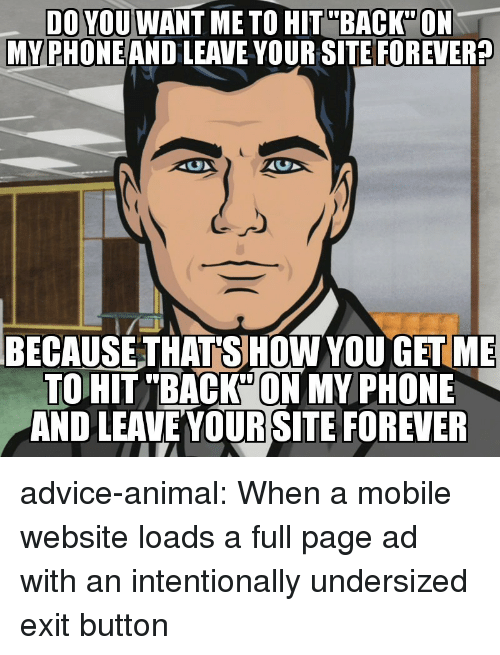 """Advice, Phone, and Tumblr: DO YOU WANT ME TO HIT""""BACK""""ON  MY PHONEAND LEAVE YOUR SITE FOREVER?  BECAUSE THATSHOW YOU GETME  TO HIT """"BACK""""ON MY PHONE  AND LEAVEYOUR SITE FOREVER advice-animal:  When a mobile website loads a full page ad with an intentionally undersized exit button"""