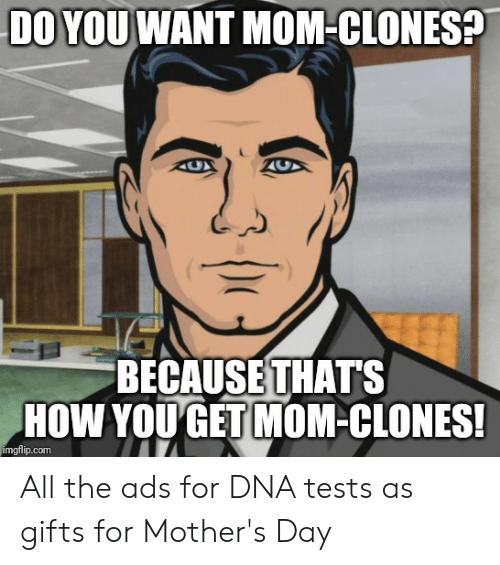 Mother's Day, Mothers, and Advice Animals: DO YOU WANT MOM-CION  S?  BECAUSE THATS  HOW YOUGET MOM-CLONES!  imgflip.comm All the ads for DNA tests as gifts for Mother's Day
