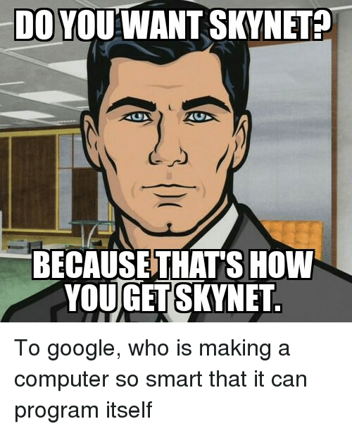 Do You Want Skynet Because Thats How Yougetskynet To Google Who Is