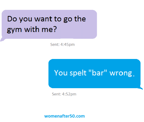 """Gym, Memes, and 🤖: Do you want to go the  gym with me?  Sent: 4:45pm  You spelt """"bar"""" wrong,  Sent: 4:52pm  womenafter50.com"""