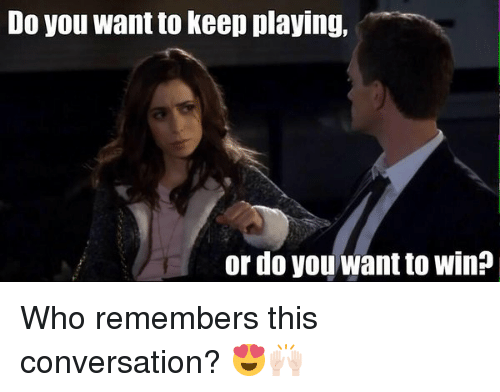 Memes, 🤖, and Conversating: Do you want to keep playing,  or do you want to win? Who remembers this conversation? 😍🙌🏻