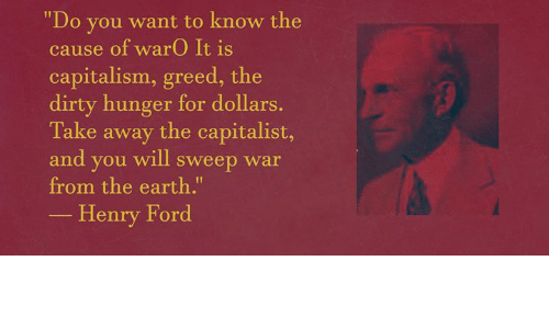 "Dirty, Capitalism, and Earth: ""Do you want to know the  cause of warO It is  capitalism, greed, the  dirty hunger for dollars  Take away the capitalist,  and you will sweep war  from the earth.""  -Henry Ford"