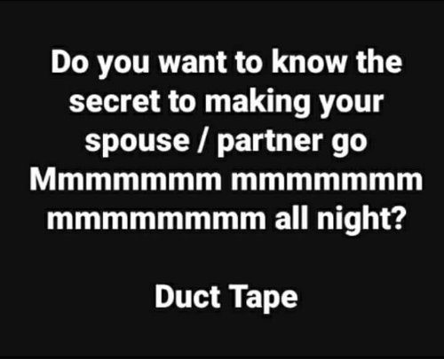 Memes, 🤖, and Secret: Do you want to know the  secret to making your  spouse / partner go  mmmmmmmm all night?  Duct Tape