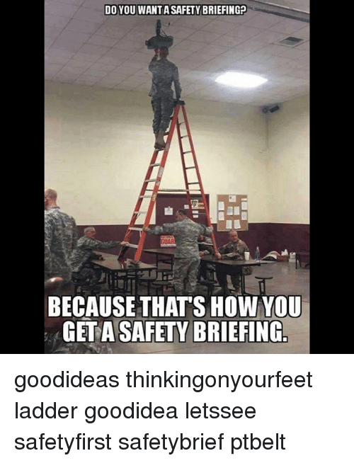 Memes, 🤖, and How: DO YOU WANTASAFETY BRIEFING  BECAUSE THATS HOW YOU  GET A SAFETY BRIEFING goodideas thinkingonyourfeet ladder goodidea letssee safetyfirst safetybrief ptbelt