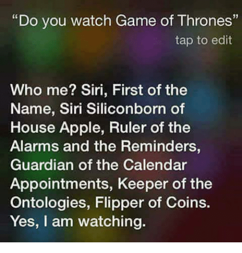 "Apple, Game of Thrones, and Memes: ""Do you watch Game of Thrones""  tap to edit  Who me? Siri, First of the  Name, Siri Siliconborn of  House Apple, Ruler of the  Alarms and the Reminders,  Guardian of the Calendar  Appointments, Keeper of the  Ontologies, Flipper of Coins.  Yes, I am watching."