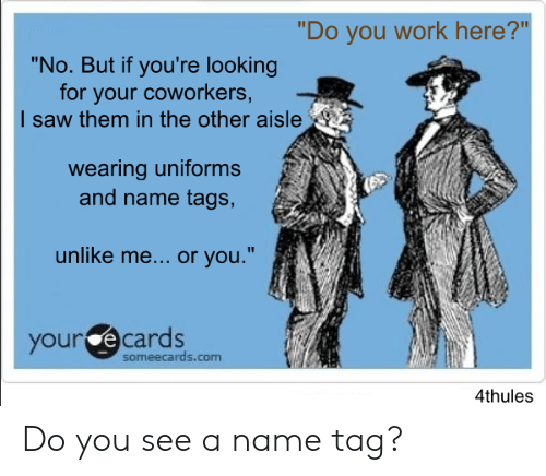 """Funny, Saw, and Work: """"Do you work here?""""  """"No. But if you're looking  for your coworkers,  I saw them in the other aisle  wearing uniforms  and name tags,  unlike me... or you.""""  your ecards  someecards.com  4thules Do you see a name tag?"""