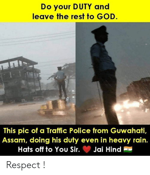 God, Memes, and Police: Do your DUTY and  leave the rest to GOD.  This pic of a Traffic Police from Guwahati,  Assam, doing his duty even in heavy rain.  Hats off to You Sir.Jai Hind Respect !