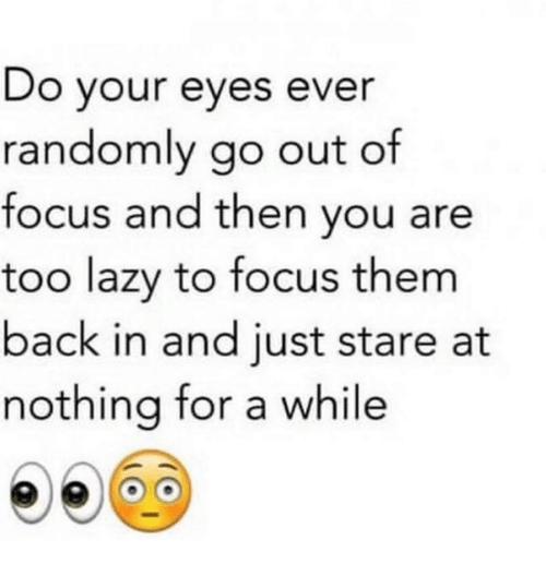 Lazy, Focus, and Back: Do your eyes ever  randomly go out of  focus and then vou are  too lazy to focus them  back in and iust stare at  nothing for a while