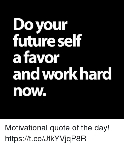 Do Your Future Self a Favor and Work Hard Now Motivational Quote