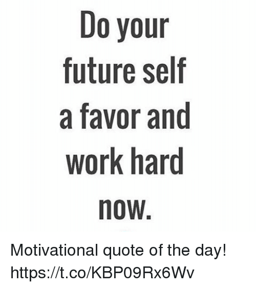 Future, Work, And Quote: Do Your Future Self A Favor And Work Hard