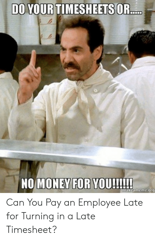 Money, Can, and Org: DO YOUR TIMESHEETS OR..  NO MONEY FOR YOU!!!!  makeameme.org Can You Pay an Employee Late for Turning in a Late Timesheet?