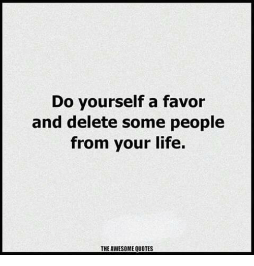 Do Yourself A Favor And Delete Some People From Your Life The