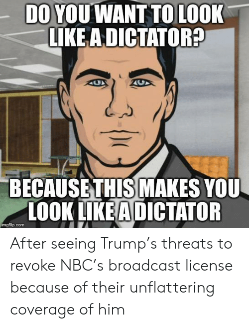 Trump, Nbc, and Com: DO YOUWANT TO LOOK  LIKE ADICTATOR  BECAUSETHIS MAKES YOU  LOOK LIKEA DICTATOR  imgflip.com After seeing Trump's threats to revoke NBC's broadcast license because of their unflattering coverage of him