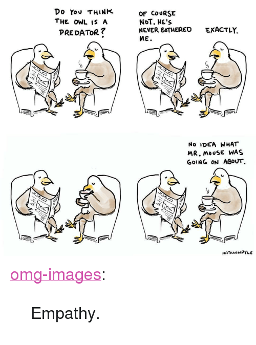 """Omg, Tumblr, and Blog: Do Yov THINK  THE OWL IS A  PREDATOR?  OF COURSE  NOT. HE's  NEVER BoTHERED  ME.  EXACTLY.  No IDEA WHAT  MR. MOUSE WAS  GOING ON ABOUT  NATHANWPYLE <p><a href=""""https://omg-images.tumblr.com/post/165518754102/empathy"""" class=""""tumblr_blog"""">omg-images</a>:</p>  <blockquote><p>Empathy.</p></blockquote>"""